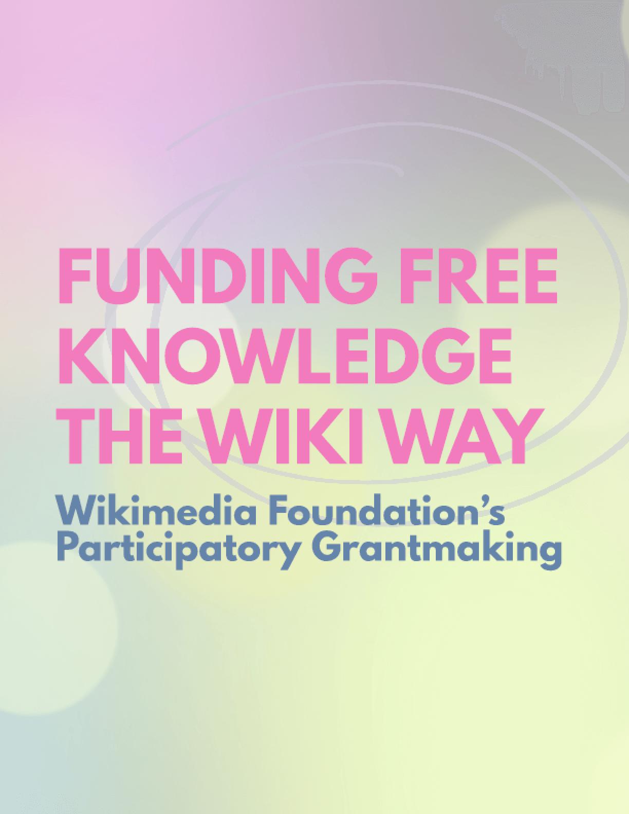 Funding Free Knowledge The Wiki Way : Wikimedia Foundation's Participatory Grantmaking